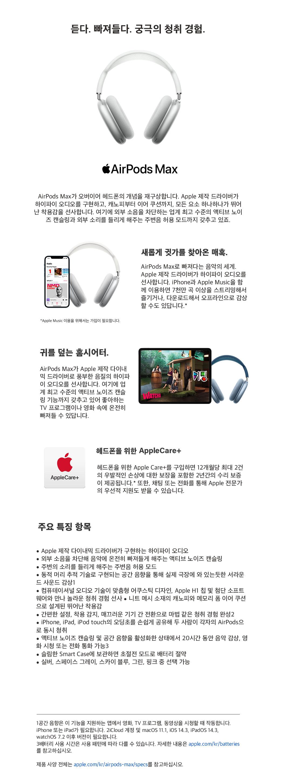듣다. 빠져들다. 궁극의 청취 경험. AirPods Max AirPods Max가 오버이어 헤드폰의 개념을 재구상합니다. Apple 제작 드라이버가 하이파이 오디오를 구현하고, 캐노피부터 이어 쿠션까지, 모든 요소 하나하나가 뛰어 난 착용감을 선사합니다. 여기에 외부 소음을 차단하는 업계 최고 수준의 액티브 노이 즈 캔슬링과 외부 소리를 들리게 해주는 주변음 허용 모드까지 갖추고 있죠. 새롭게 귓가를 찾아온 매혹. AirPods Max로 빠져다는 음악의 세계. Apple 제작 드라이버가 하이파이 오디오를 선사합니다. iPhone과 Apple Music을 함 께 이용하면 7천만 곡 이상을 스트리밍해서 즐기거나, 다운로드해서 오프라인으로 감상 할 수도 있답니다. * NMD RADIO * Apple Music 이용을 위해서는 가입이 필요합니다. 귀를 덮는 홈시어터. AirPods Max가 Apple 제작 다이내 믹 드라이버로 풍부한 음질의 하이파 이 오디오를 선사합니다. 여기에 업 계 최고 수준의 액티브 노이즈 캔슬 링 기능까지 갖추고 있어 좋아하는 TV 프로그램이나 영화 속에 온전히 빠져들 수 있답니다. VATCHA 헤드폰을 위한 AppleCare+ AppleCare+ 헤드폰을 위한 Apple Care+를 구입하면 12개월당 최대 2건 의 우발적인 손상에 대한 보장을 포함한 2년간의 수리 보증 이 제공됩니다. 또한, 채팅 또는 전화를 통해 Apple 전문가 의 우선적 지원도 받을 수 있습니다. 주요 특징 항목 ? Apple 제작 다이내믹 드라이버가 구현하는 하이파이 오디오, ? 외부 소음을 차단해 음악에 온전히 빠져들게 해주는 액티브 노이즈 캔슬링 ? 주변의 소리를 들리게 해주는 주변음 허용 모드 ? 동적 머리 추적 기술로 구현되는 공간 음향을 통해 실제 극장에 와 있는듯한 서라운 드 사운드 감상1 ? 컴퓨테이셔널 오디오 기술이 맞춤형 어쿠스틱 디자인, Apple Hi 칩 및 첨단 소프트 웨어와 만나 놀라운 청취 경험 선사 ? 니트 메시 소재의 캐노피와 메모리 폼 이어 쿠션 으로 설계된 뛰어난 착용감 ? 간편한 설정, 착용 감지, 매끄러운 기기 간 전환으로 마법 같은 청취 경험 완성2 ? iPhone, iPad, iPod touch의 오딩초를 손쉽게 공유해 두 사람이 각자의 AirPods으 로 동시 청취 ? 액티브 노이즈 캔슬링 및 공간 음향을 활성화한 상태에서 20시간 동안 음악 감상, 영 화 시청 또는 전화 통화 가능3 ? 슬림한 Smart Case에 보관하면 초절전 모드로 배터리 절약 ? 실버, 스페이스 그레이, 스카이 블루, 그린, 핑크 중 선택 가능 1공간 음향은 이 기능을 지원하는 앱에서 영화, TV 프로그램, 동영상을 시청할 때 작동합니다. iPhone 또는 iPad가 필요합니다. 2iCloud 계정 및 macOS 11.1, iOS 14.3, iPadOS 14.3, watchOS 7.2 이후 버전이 필요합니다. 3배터리 사용 시간은 사용 패턴에 따라 다를 수 있습니다. 자세한 내용은 apple.com/kr/batteries 를 참고하십시오. 제품 사양 전체는 apple.com/kr/airpods-max/specs를 참고하십시오.